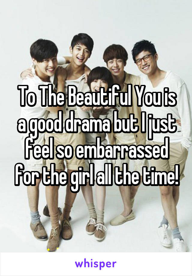 To The Beautiful You is a good drama but I just feel so embarrassed for the girl all the time!