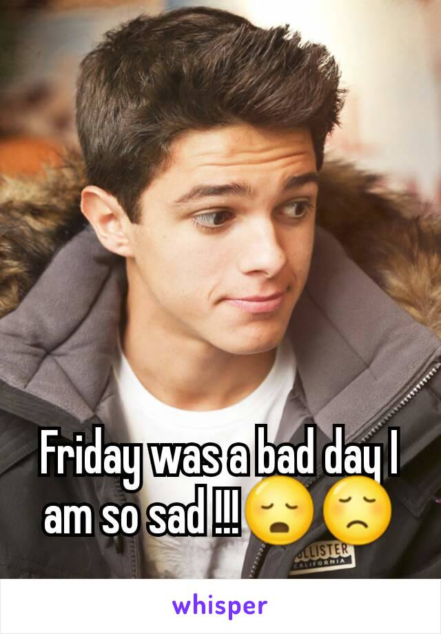 Friday was a bad day I am so sad !!!😳😞