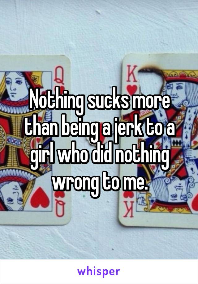 Nothing sucks more than being a jerk to a girl who did nothing wrong to me.