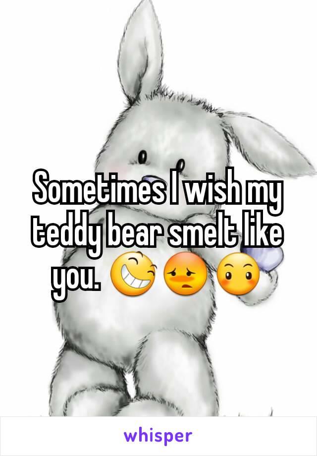Sometimes I wish my teddy bear smelt like you. 😆😳😶