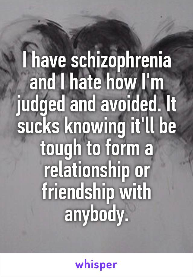 I have schizophrenia and I hate how I'm judged and avoided. It sucks knowing it'll be tough to form a relationship or friendship with anybody.