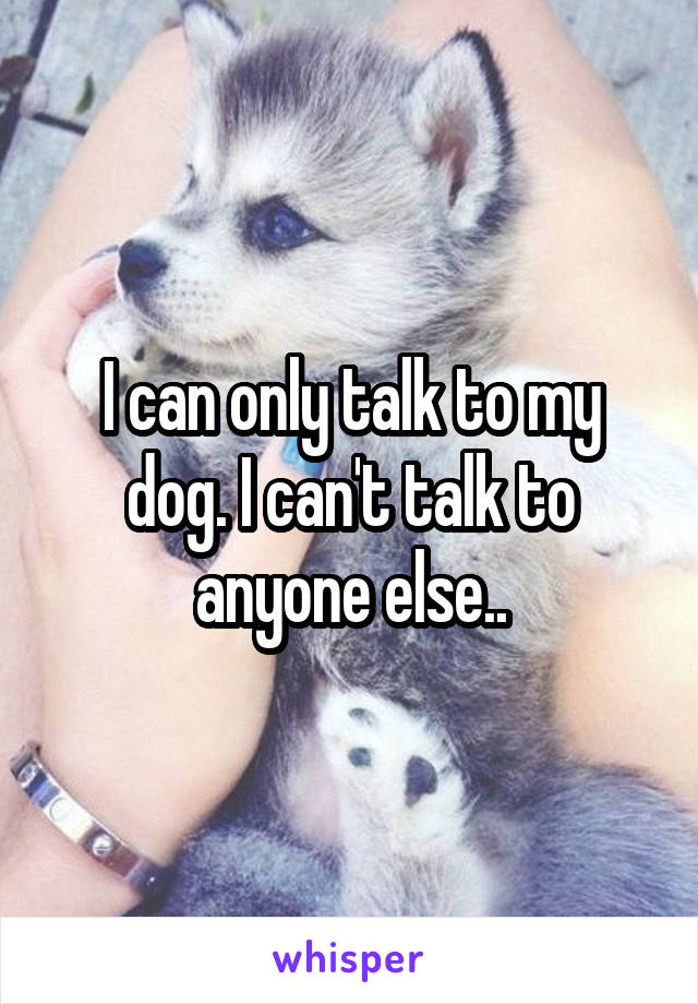 I can only talk to my dog. I can't talk to anyone else..