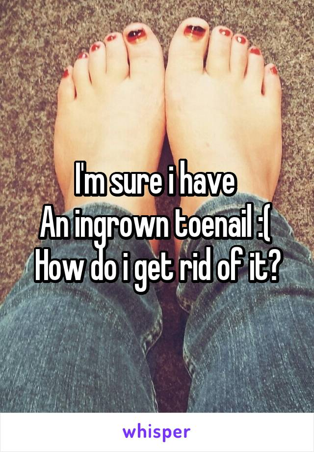 I'm sure i have  An ingrown toenail :(  How do i get rid of it?