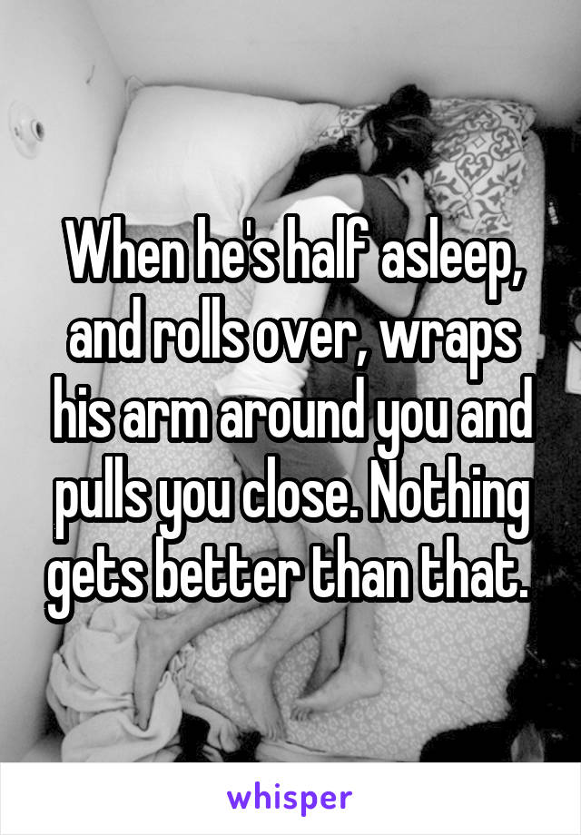 When he's half asleep, and rolls over, wraps his arm around you and pulls you close. Nothing gets better than that.