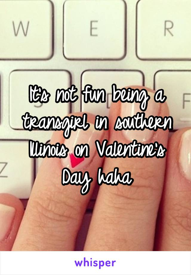 It's not fun being a transgirl in southern Illinois on Valentine's Day haha