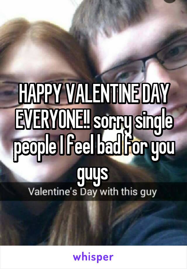 HAPPY VALENTINE DAY EVERYONE!! sorry single people I feel bad for you guys