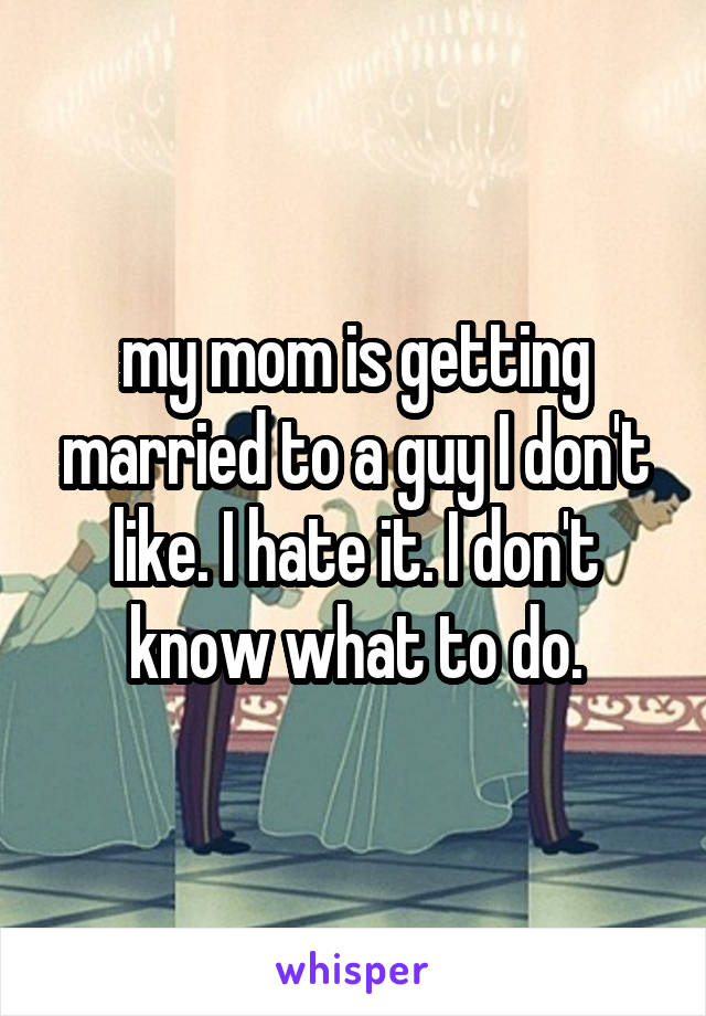 my mom is getting married to a guy I don't like. I hate it. I don't know what to do.