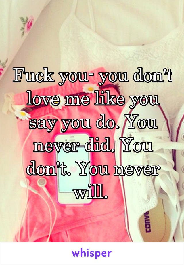 Fuck you- you don't love me like you say you do. You never did. You don't. You never will.