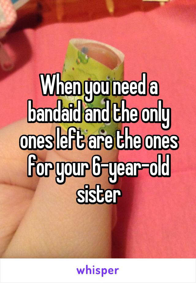 When you need a bandaid and the only ones left are the ones for your 6-year-old sister
