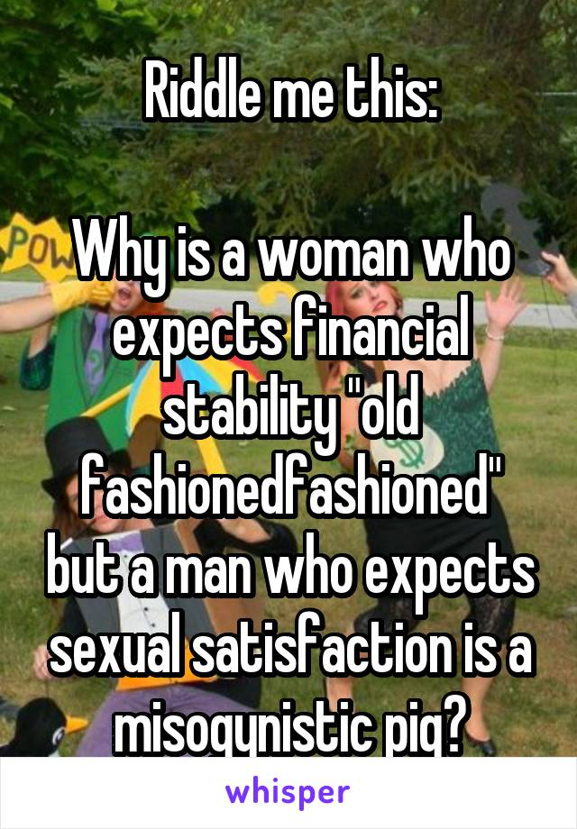 """Riddle me this:  Why is a woman who expects financial stability """"old fashionedfashioned"""" but a man who expects sexual satisfaction is a misogynistic pig?"""