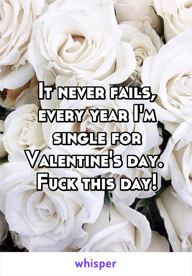 It never fails, every year I'm single for Valentine's day.  Fuck this day!