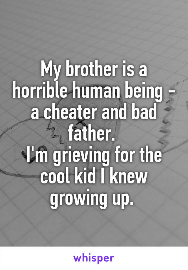 My brother is a horrible human being - a cheater and bad father.  I'm grieving for the cool kid I knew growing up.