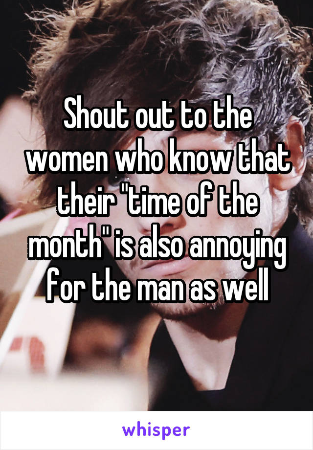 "Shout out to the women who know that their ""time of the month"" is also annoying for the man as well"