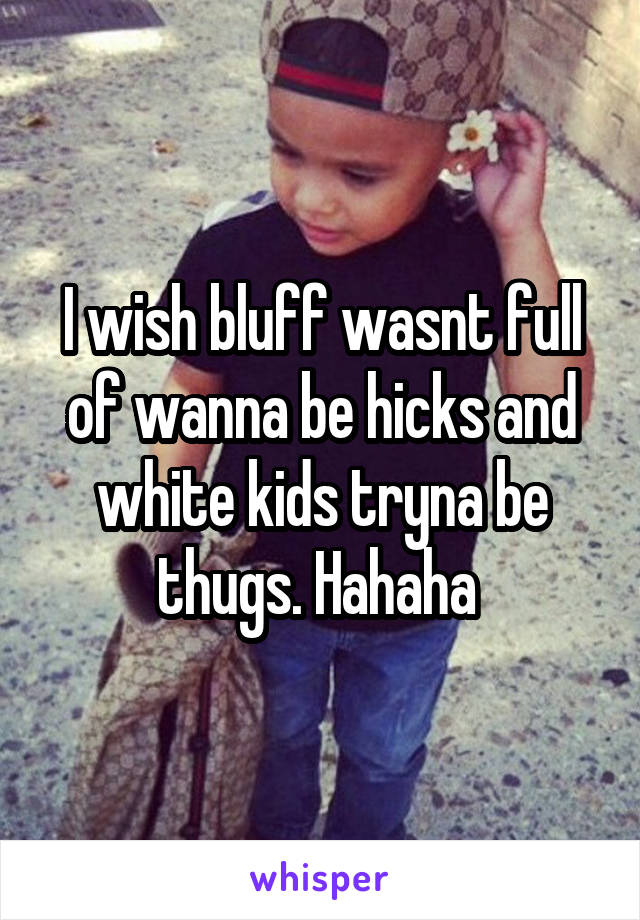 I wish bluff wasnt full of wanna be hicks and white kids tryna be thugs. Hahaha