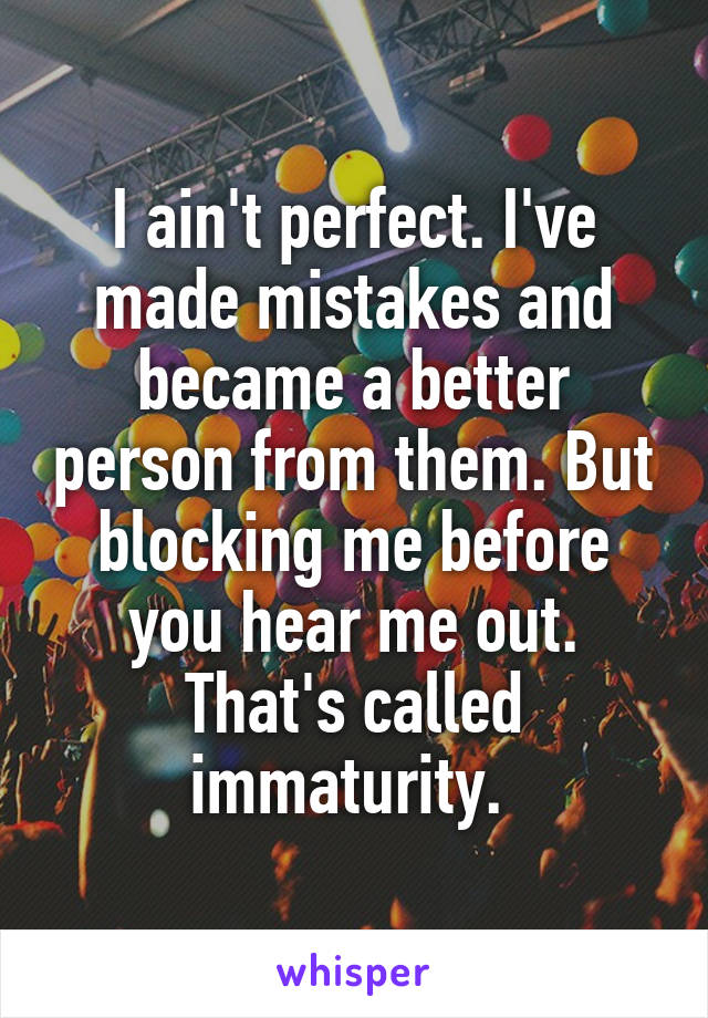 I ain't perfect. I've made mistakes and became a better person from them. But blocking me before you hear me out. That's called immaturity.