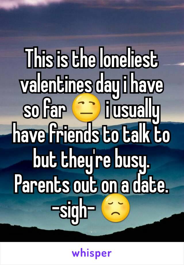 This is the loneliest valentines day i have so far 😒 i usually have friends to talk to but they're busy. Parents out on a date. -sigh- 😞