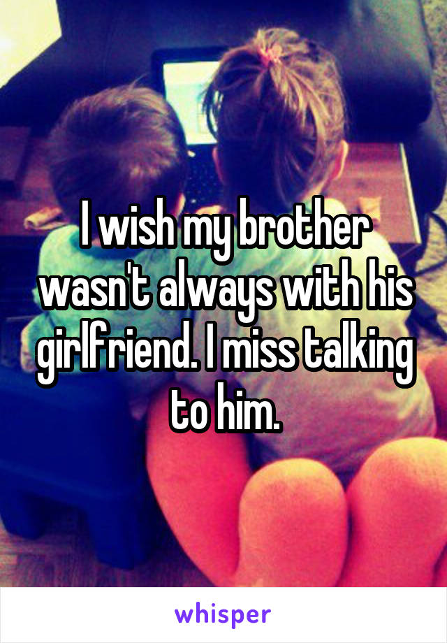 I wish my brother wasn't always with his girlfriend. I miss talking to him.