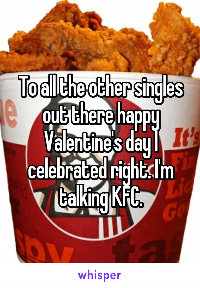 To all the other singles out there happy Valentine's day I celebrated right. I'm talking KFC.