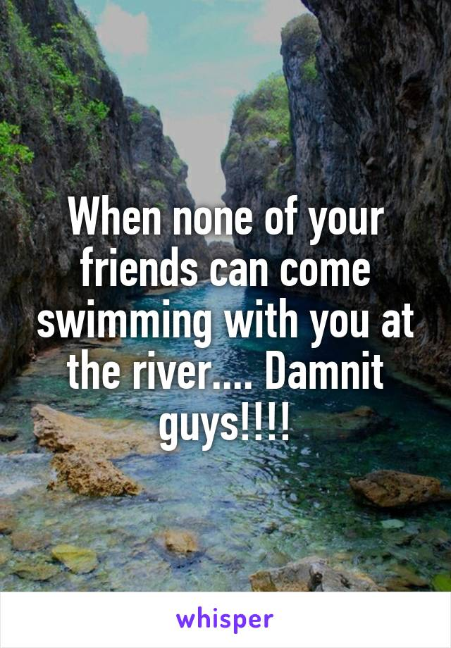When none of your friends can come swimming with you at the river.... Damnit guys!!!!