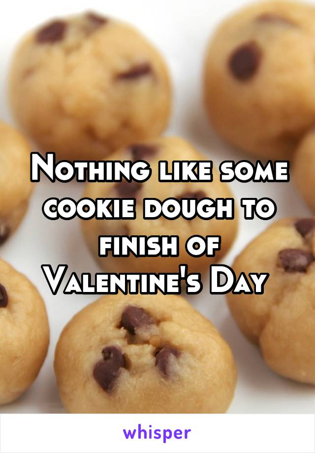 Nothing like some cookie dough to finish of Valentine's Day