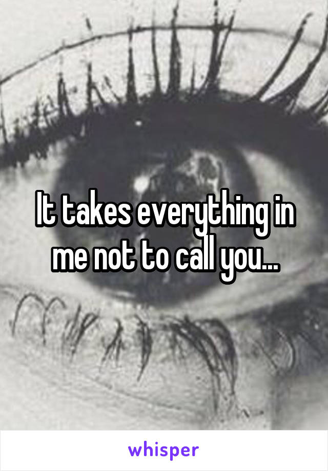 It takes everything in me not to call you...