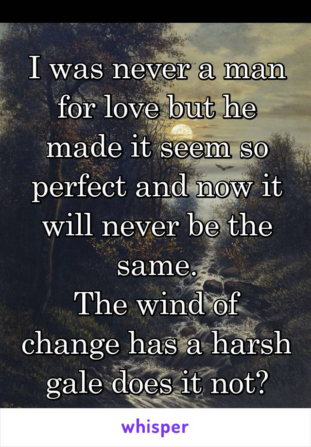 I was never a man for love but he made it seem so perfect and now it will never be the same. The wind of change has a harsh gale does it not?