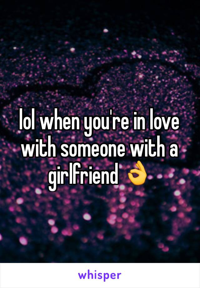 lol when you're in love with someone with a girlfriend 👌