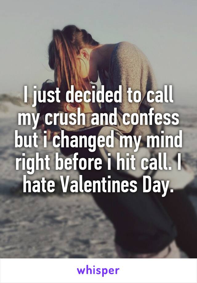 I just decided to call my crush and confess but i changed my mind right before i hit call. I hate Valentines Day.