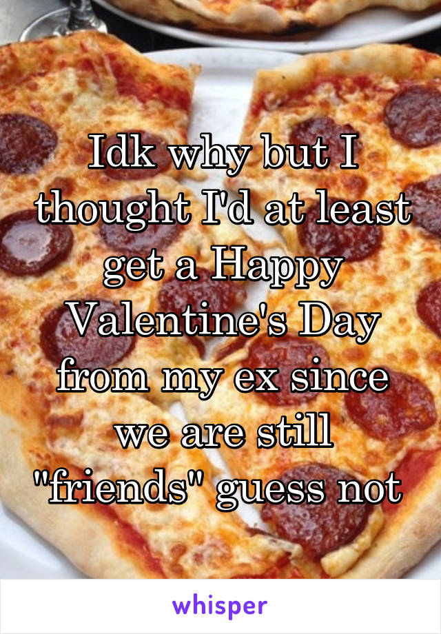 "Idk why but I thought I'd at least get a Happy Valentine's Day from my ex since we are still ""friends"" guess not"