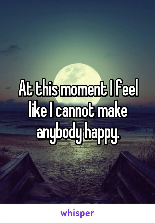 At this moment I feel like I cannot make anybody happy.