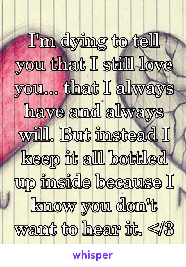 I'm dying to tell you that I still love you... that I always have and always will. But instead I keep it all bottled up inside because I know you don't want to hear it. </3