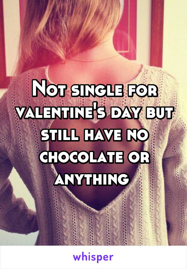 Not single for valentine's day but still have no chocolate or anything