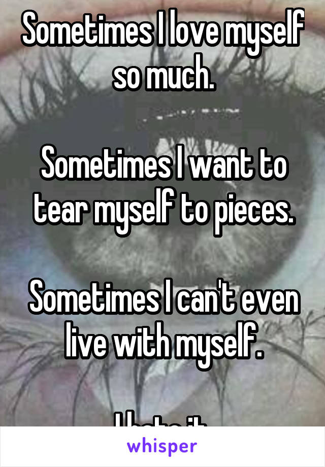 Sometimes I love myself so much.  Sometimes I want to tear myself to pieces.  Sometimes I can't even live with myself.  I hate it.