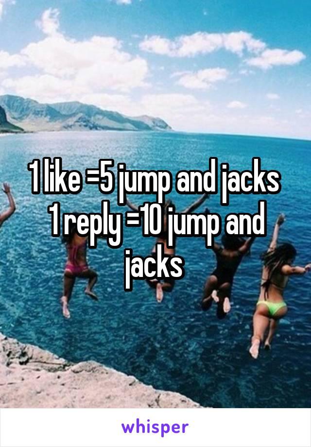 1 like =5 jump and jacks  1 reply =10 jump and jacks