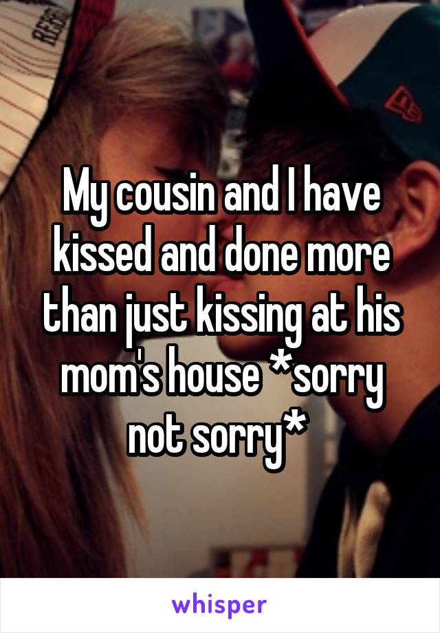 My cousin and I have kissed and done more than just kissing at his mom's house *sorry not sorry*