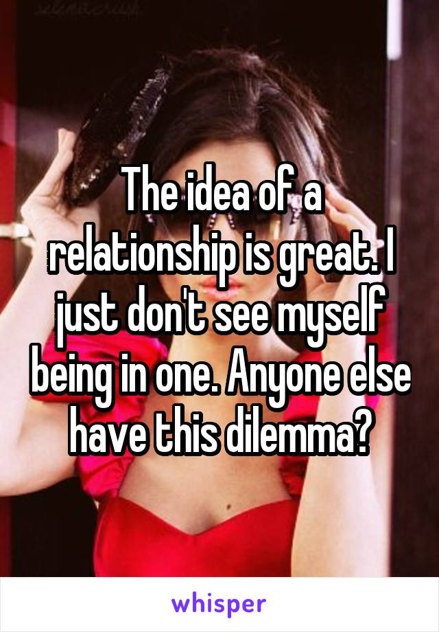 The idea of a relationship is great. I just don't see myself being in one. Anyone else have this dilemma?
