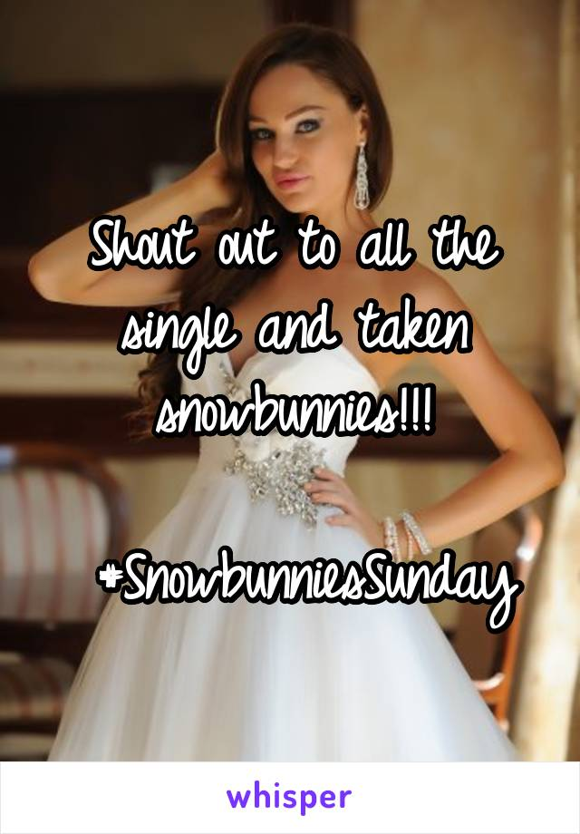 Shout out to all the single and taken snowbunnies!!!   #SnowbunniesSunday