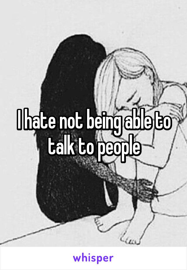 I hate not being able to talk to people