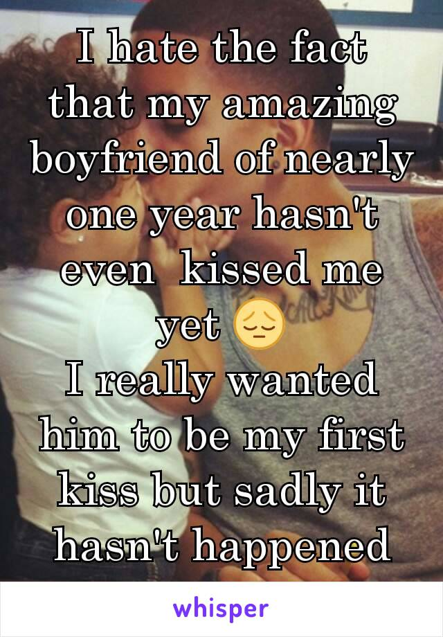 I hate the fact that my amazing boyfriend of nearly one year hasn't even  kissed me yet 😔 I really wanted him to be my first kiss but sadly it hasn't happened yet.