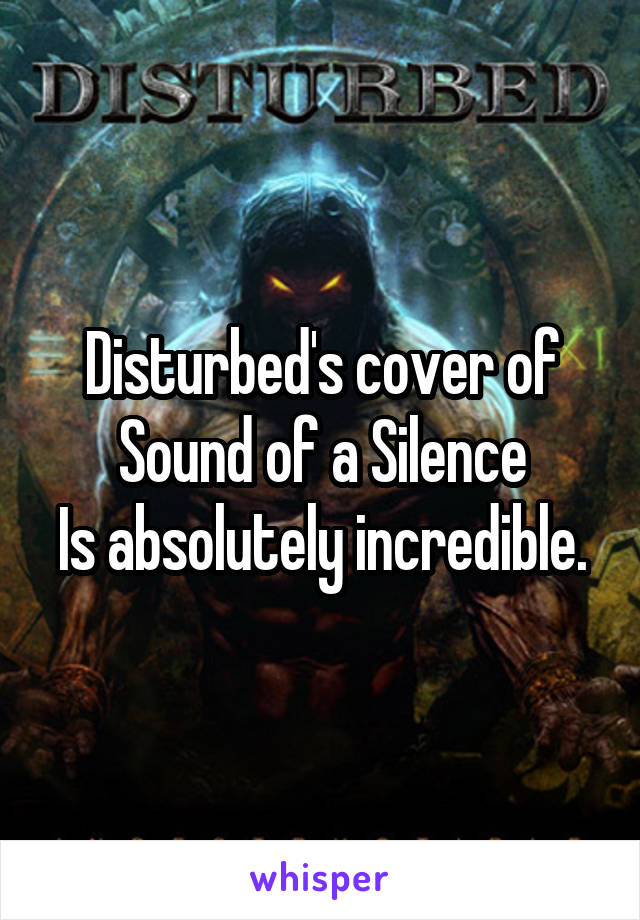 Disturbed's cover of Sound of a Silence Is absolutely incredible.