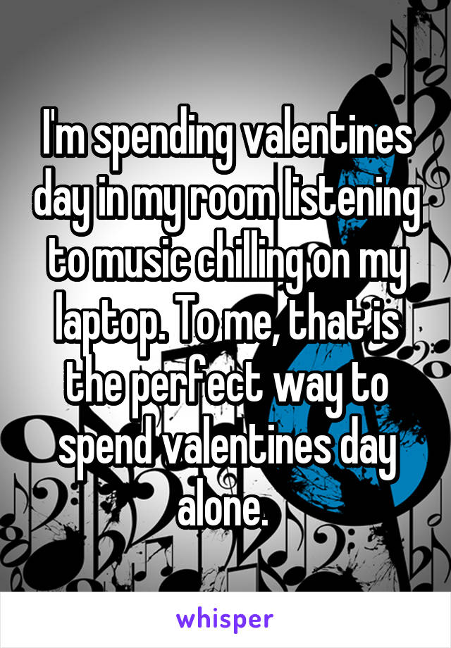 I'm spending valentines day in my room listening to music chilling on my laptop. To me, that is the perfect way to spend valentines day alone.