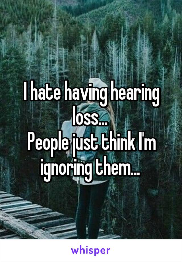 I hate having hearing loss...  People just think I'm ignoring them...