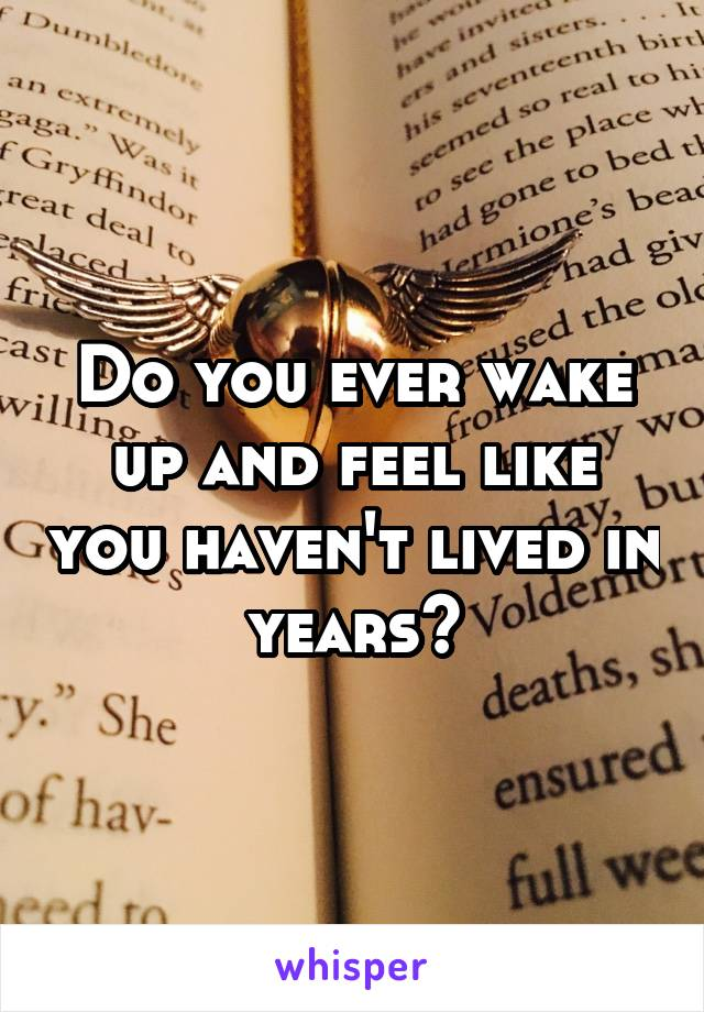 Do you ever wake up and feel like you haven't lived in years?