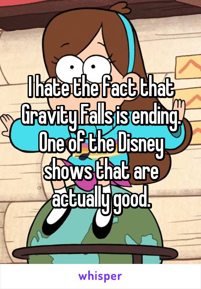 I hate the fact that Gravity Falls is ending. One of the Disney shows that are actually good.