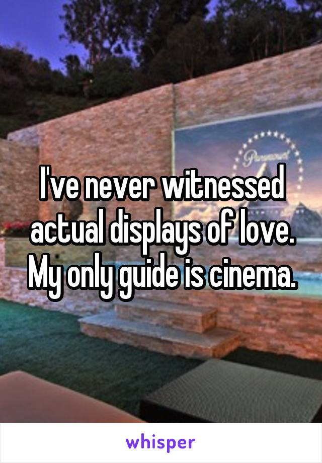 I've never witnessed actual displays of love. My only guide is cinema.