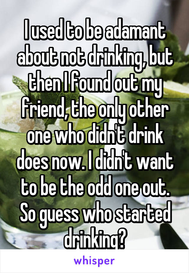 I used to be adamant about not drinking, but then I found out my friend, the only other one who didn't drink does now. I didn't want to be the odd one out. So guess who started drinking?