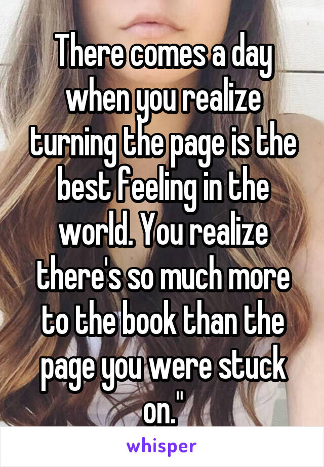 There comes a day when you realize turning the page is the best feeling in the world. You realize there's so much more to the book than the page you were stuck on.""