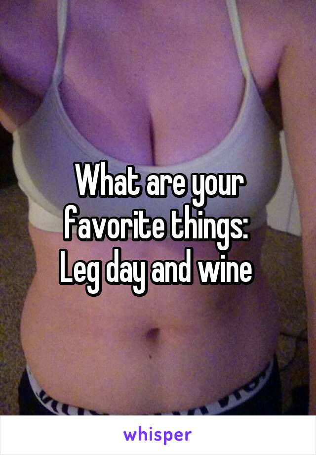 What are your favorite things:  Leg day and wine
