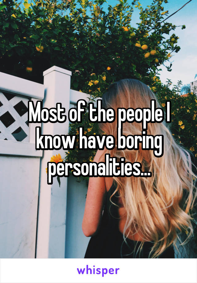 Most of the people I know have boring personalities...
