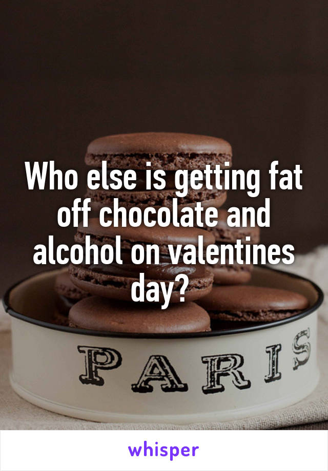 Who else is getting fat off chocolate and alcohol on valentines day?
